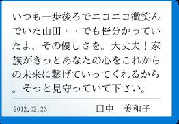 いつも一歩後ろでニコニコ微笑んでいた山田・・でも皆分かっていたよ、その優しさを。大丈夫!家族がきっとあなたの心をこれからの未来に繋げていってくれるから。そっと見守っていて下さい。