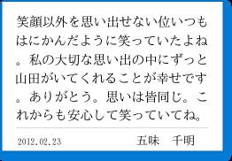 笑顔以外を思い出せない位いつもはにかんだように笑っていたよね。私の大切な思い出の中にずっと山田がいてくれることが幸せです。ありがとう。思いは皆同じ。これからも安心して笑っていてね。