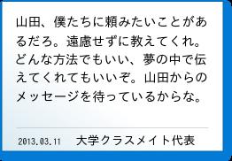 山田、僕たちに頼みたいことがあるだろ。遠慮せずに教えてくれ。どんな方法でもいい、夢の中で伝えてくれてもいいぞ。山田からのメッセージを待っているからな。