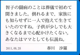 智子の闘病のことは葬儀で初めて聞きました。倒れるまで、家族にも知らせずに一人で抱えて生きていたのですね。子供が少しでも大きくなるまで心配かけたくない。あなたはママとしても伝説ね。