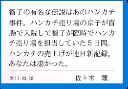智子の有名な伝説はあのハンカチ事件。ハンカチ売り場の京子が盲腸で入院して智子が臨時でハンカチ売り場を担当していた5日間。ハンカチの売上げが連日新記録。あなたは凄かった。